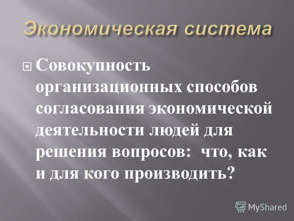 Совокупность организационных способов согласования экономической деятельности людей для решения вопросов : что, как и для кого производить ?