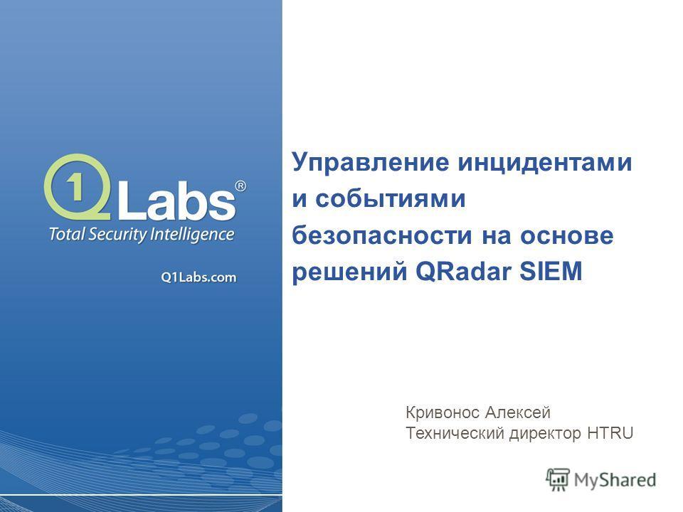 Управление инцидентами и событиями безопасности на основе решений QRadar SIEM Кривонос Алексей Технический директор HTRU