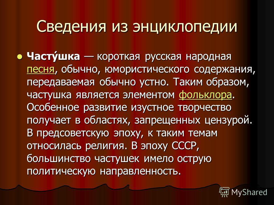 Сведения из энциклопедии Часту́шка короткая русская народная песня, обычно, юмористического содержания, передаваемая обычно устно. Таким образом, частушка является элементом фольклора. Особенное развитие изустное творчество получает в областях, запре