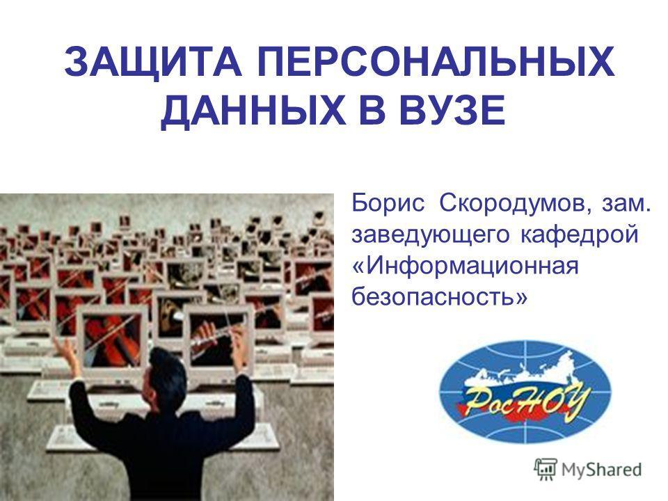 ЗАЩИТА ПЕРСОНАЛЬНЫХ ДАННЫХ В ВУЗЕ Борис Скородумов, зам. заведующего кафедрой «Информационная безопасность»