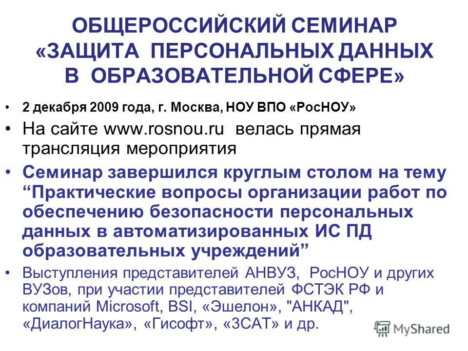 ОБЩЕРОССИЙСКИЙ СЕМИНАР «ЗАЩИТА ПЕРСОНАЛЬНЫХ ДАННЫХ В ОБРАЗОВАТЕЛЬНОЙ СФЕРЕ» 2 декабря 2009 года, г. Москва, НОУ ВПО «РосНОУ» На сайте www.rosnou.ru велась прямая трансляция мероприятия Семинар завершился круглым столом на тему Практические вопросы ор