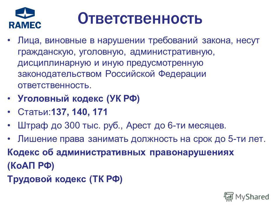 Ответственность Лица, виновные в нарушении требований закона, несут гражданскую, уголовную, административную, дисциплинарную и иную предусмотренную законодательством Российской Федерации ответственность. Уголовный кодекс (УК РФ) Статьи:137, 140, 171