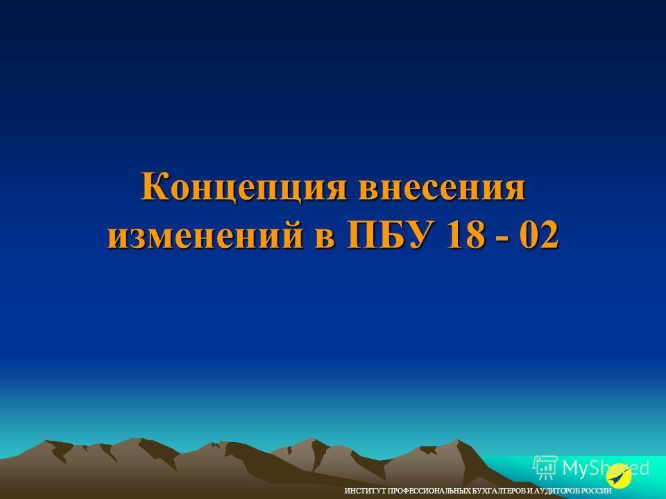 ИНСТИТУТ ПРОФЕССИОНАЛЬНЫХ БУХГАЛТЕРОВ И АУДИТОРОВ РОССИИ Концепция внесения изменений в ПБУ 18 - 02