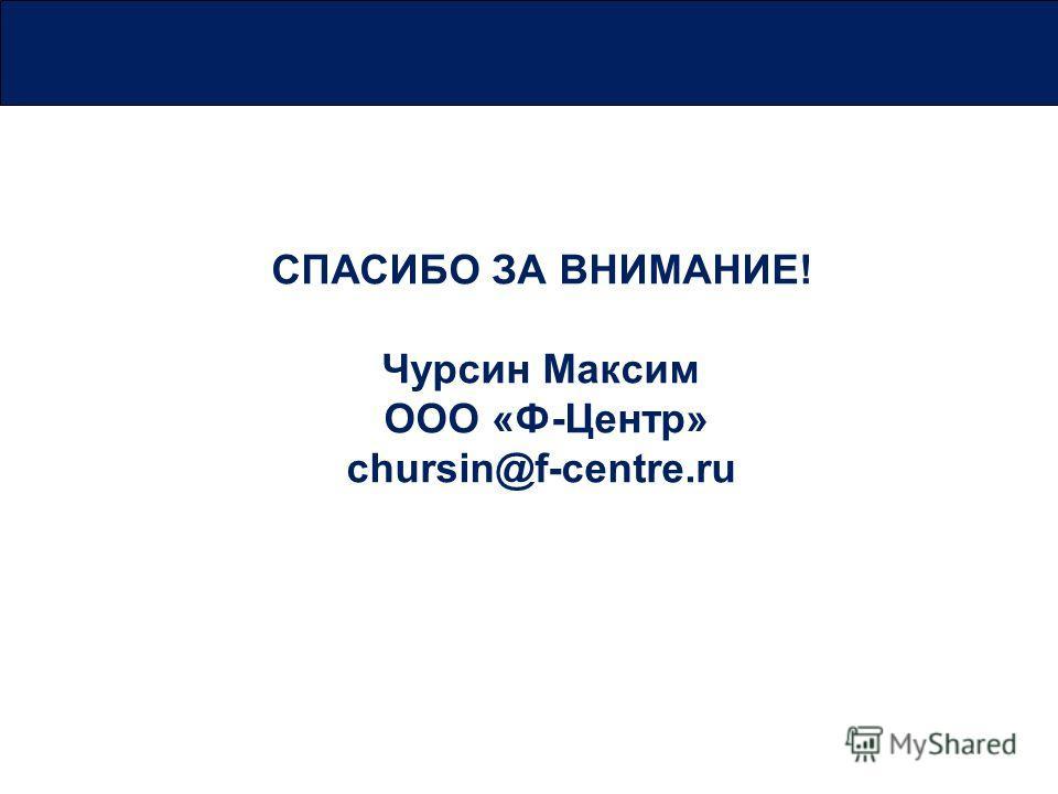 СПАСИБО ЗА ВНИМАНИЕ! Чурсин Максим ООО «Ф-Центр» chursin@f-centre.ru