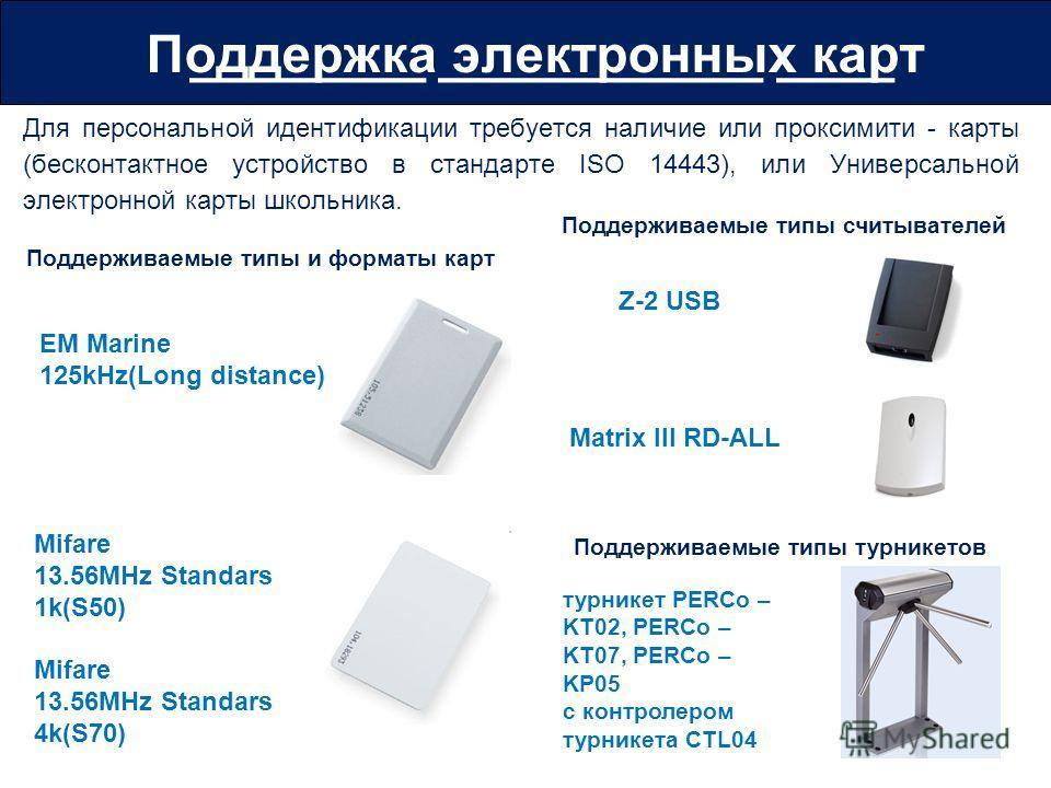 Для персональной идентификации требуется наличие или проксимити - карты (бесконтактное устройство в стандарте ISO 14443), или Универсальной электронной карты школьника. ________ ___________ ____Поддержка электронных карт Mifare 13.56MHz Standars 1k(S