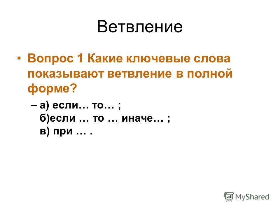 Ветвление Вопрос 1 Какие ключевые слова показывают ветвление в полной форме? –а) если… то… ; б)если … то … иначе… ; в) при ….