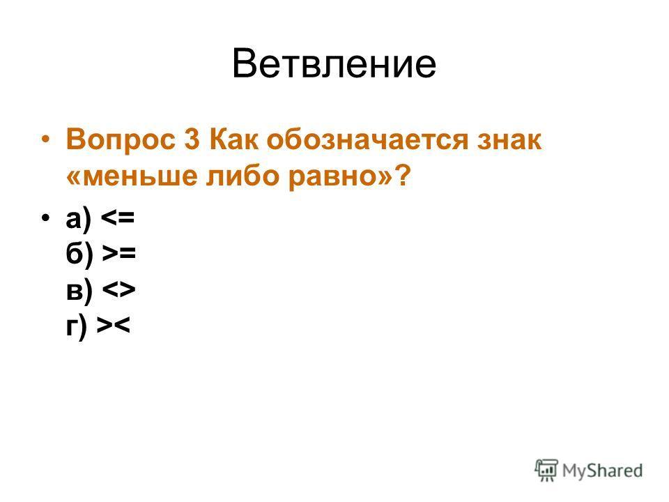 Ветвление Вопрос 3 Как обозначается знак «меньше либо равно»? а) = в)  г) >