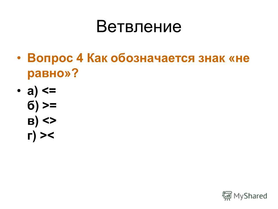Ветвление Вопрос 4 Как обозначается знак «не равно»? а) = в)  г) >