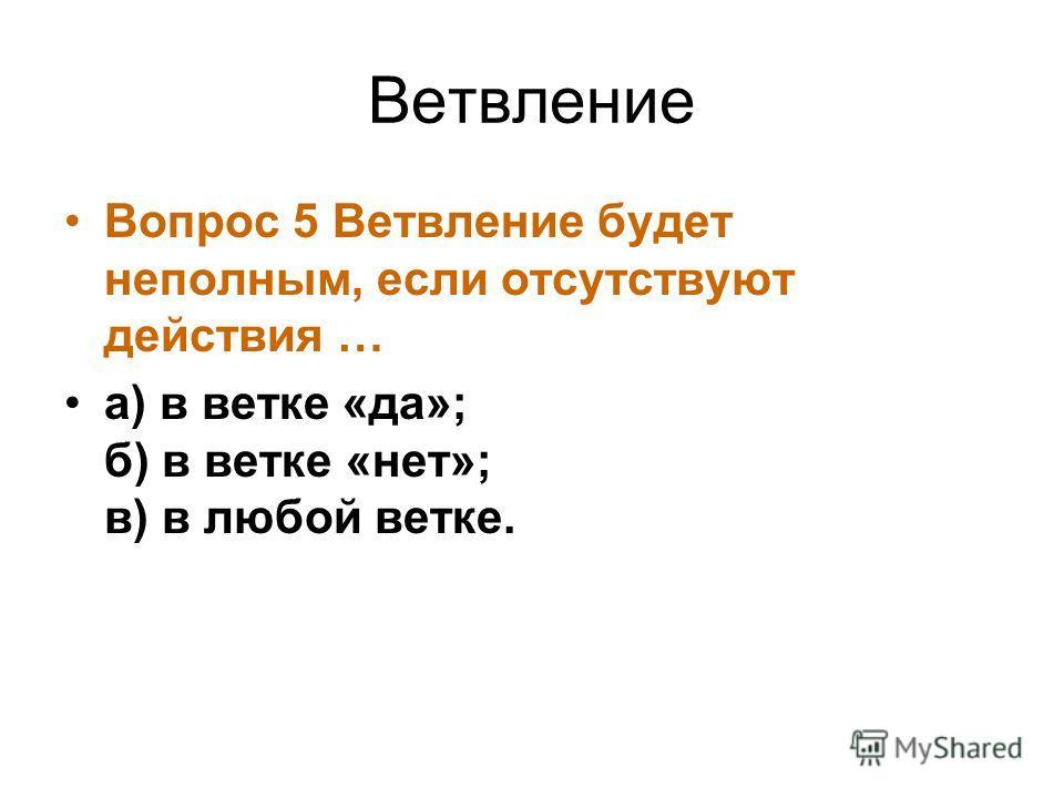 Ветвление Вопрос 5 Ветвление будет неполным, если отсутствуют действия … а) в ветке «да»; б) в ветке «нет»; в) в любой ветке.