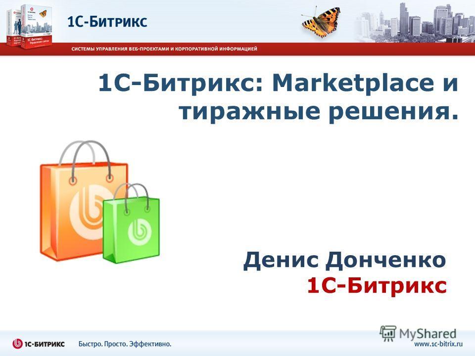 1С-Битрикс: Marketplace и тиражные решения. Денис Донченко 1С-Битрикс
