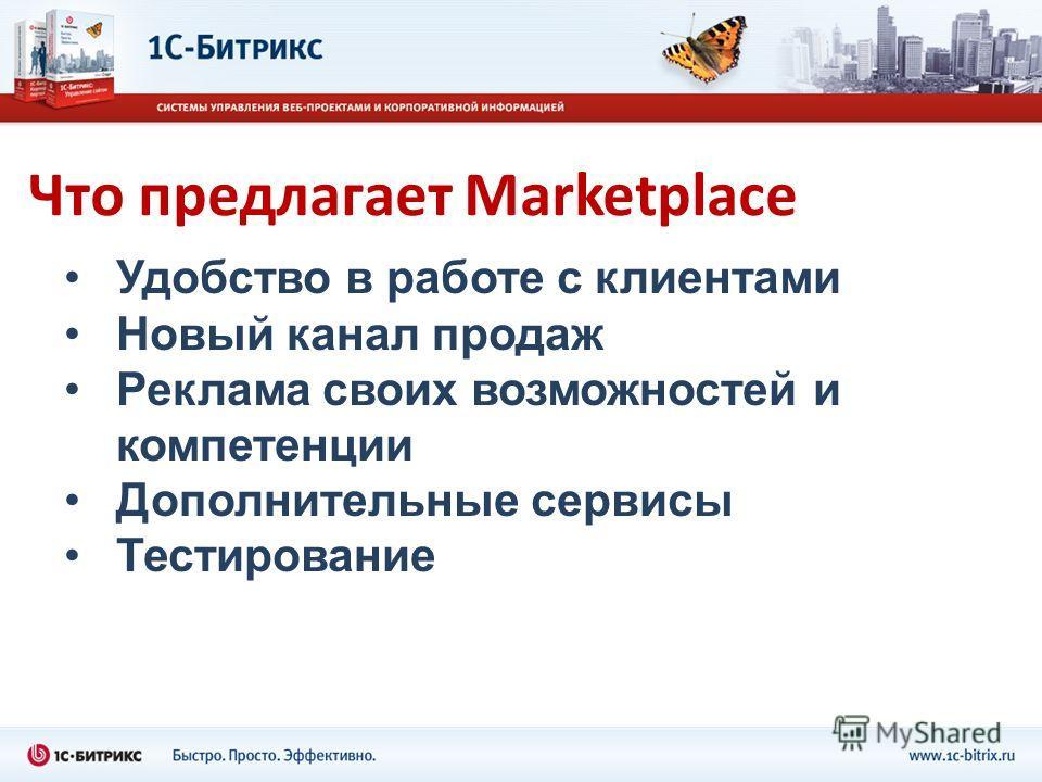Что предлагает Marketplace Удобство в работе с клиентами Новый канал продаж Реклама своих возможностей и компетенции Дополнительные сервисы Тестирование