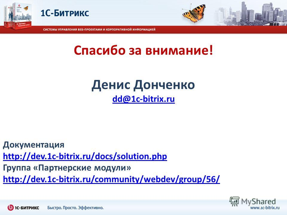 Спасибо за внимание! Денис Донченко dd@1c-bitrix.ru Документация http://dev.1c-bitrix.ru/docs/solution.php http://dev.1c-bitrix.ru/docs/solution.php Группа «Партнерские модули» http://dev.1c-bitrix.ru/community/webdev/group/56/ http://dev.1c-bitrix.r