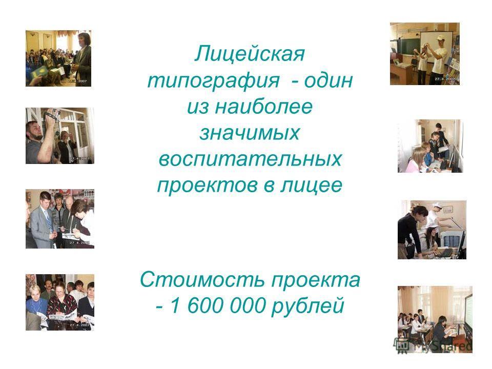 Лицейская типография - один из наиболее значимых воспитательных проектов в лицее Стоимость проекта - 1 600 000 рублей