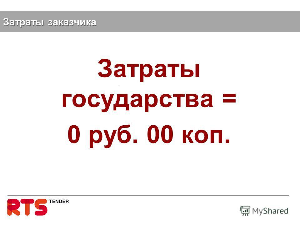 Затраты государства = 0 руб. 00 коп. Затраты заказчика