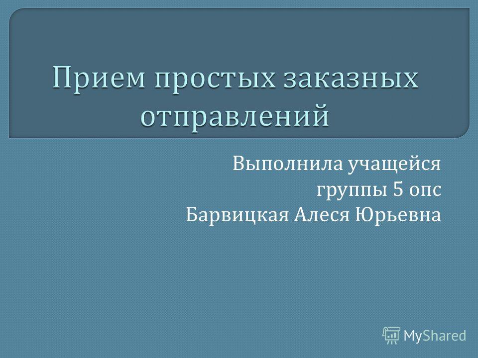 Выполнила учащейся группы 5 опс Барвицкая Алеся Юрьевна