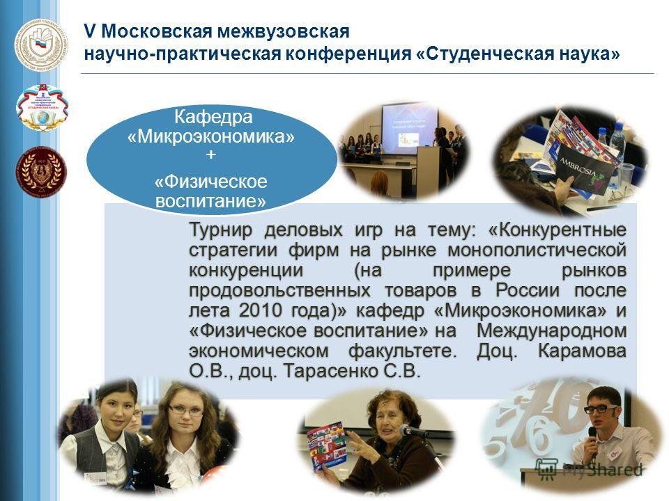 V Московская межвузовская научно-практическая конференция «Студенческая наука» Турнир деловых игр на тему: «Конкурентные стратегии фирм на рынке монополистической конкуренции (на примере рынков продовольственных товаров в России после лета 2010 года)