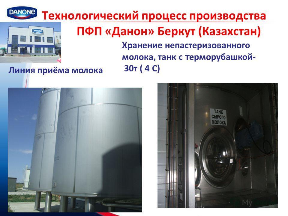 Технологический процесс производства ПФП «Данон» Беркут (Казахстан) Линия приёма молока Хранение непастеризованного молока, танк с т ерморубашкой- 30т ( 4 C)