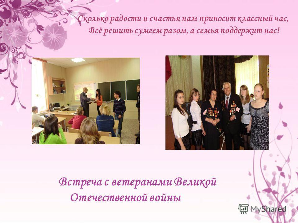 Встреча с ветеранами Великой Отечественной войны Сколько радости и счастья нам приносит классный час, Всё решить сумеем разом, а семья поддержит нас!
