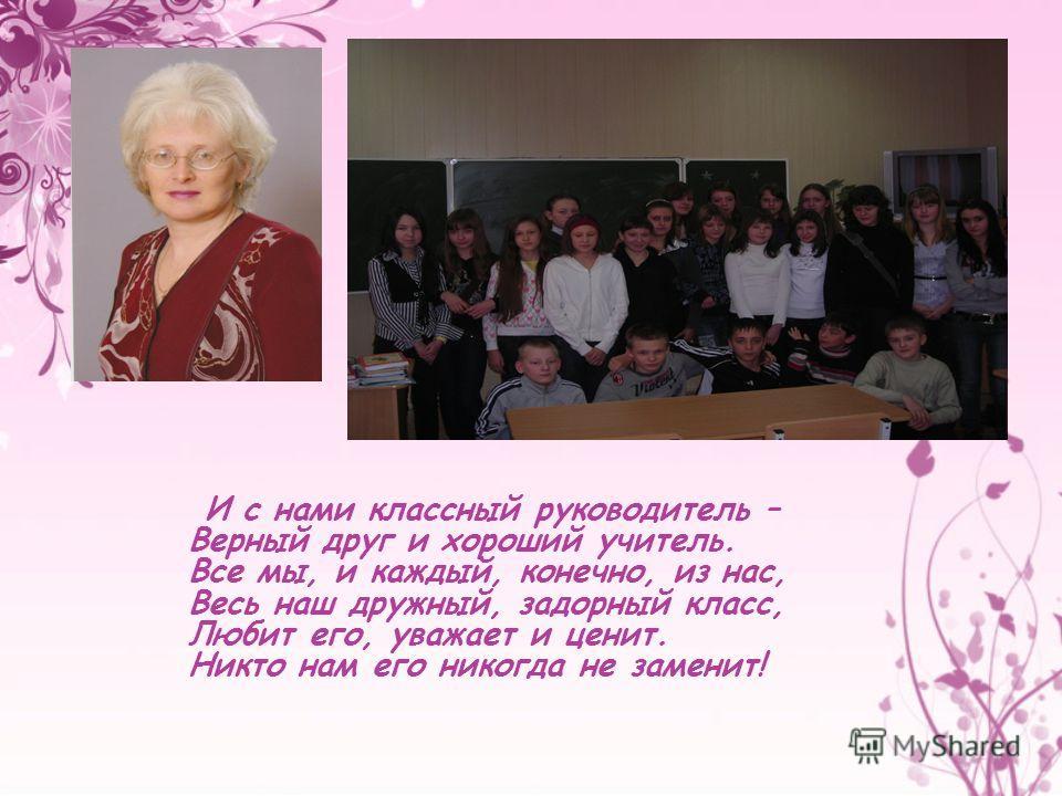 И с нами классный руководитель – Верный друг и хороший учитель. Все мы, и каждый, конечно, из нас, Весь наш дружный, задорный класс, Любит его, уважает и ценит. Никто нам его никогда не заменит!