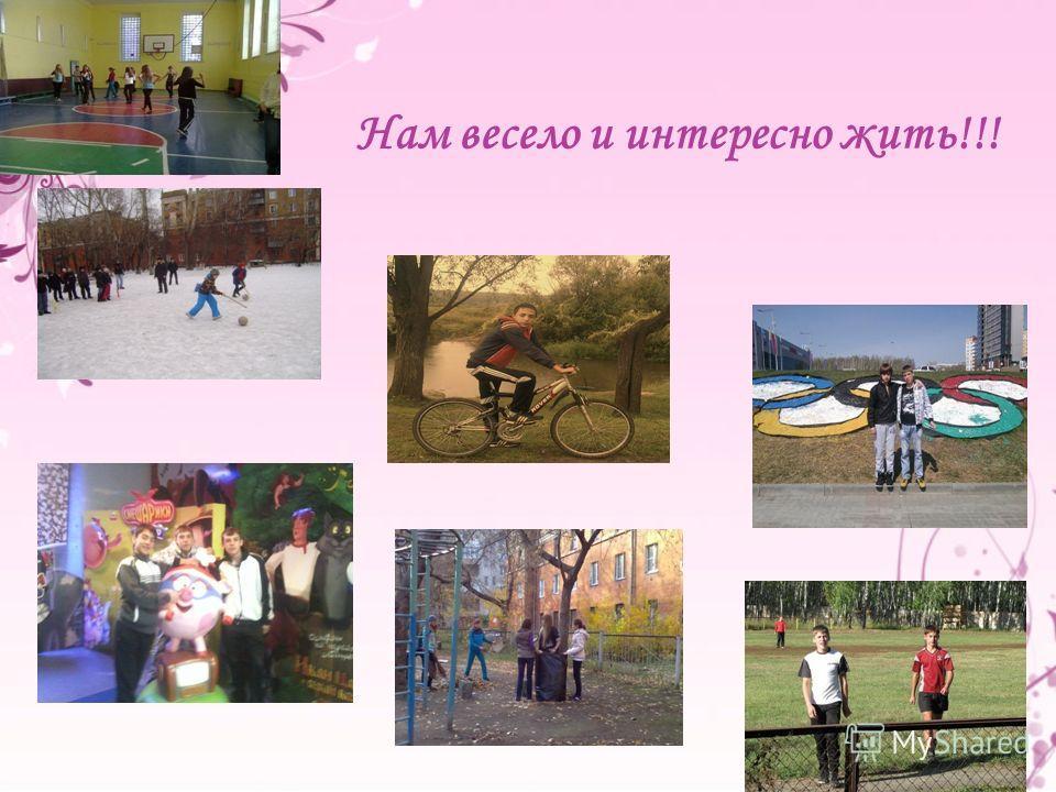 Нам весело и интересно жить!!!