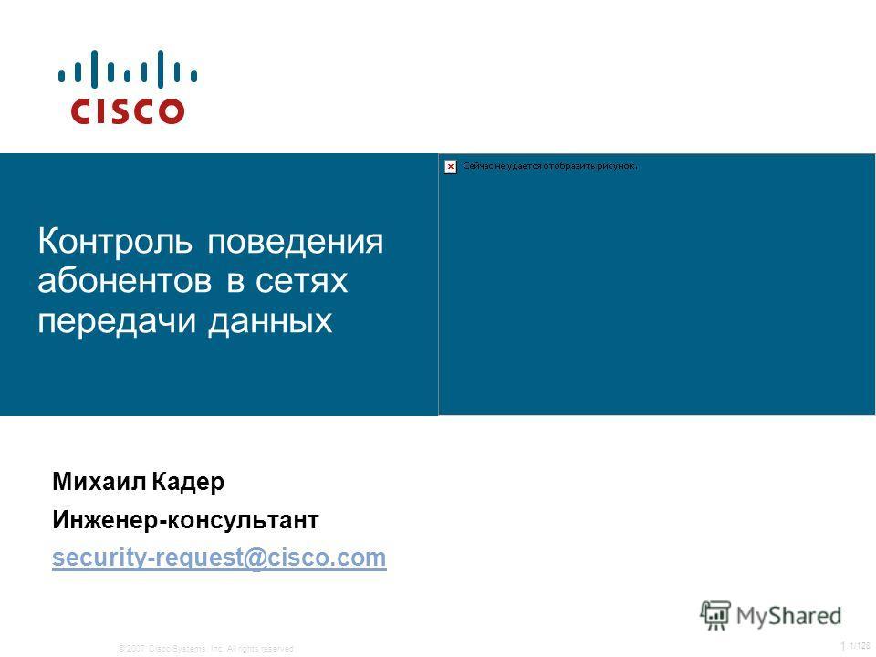 © 2007 Cisco Systems, Inc. All rights reserved. 1 1/128 Контроль поведения абонентов в сетях передачи данных Михаил Кадер Инженер-консультант security-request@cisco.com
