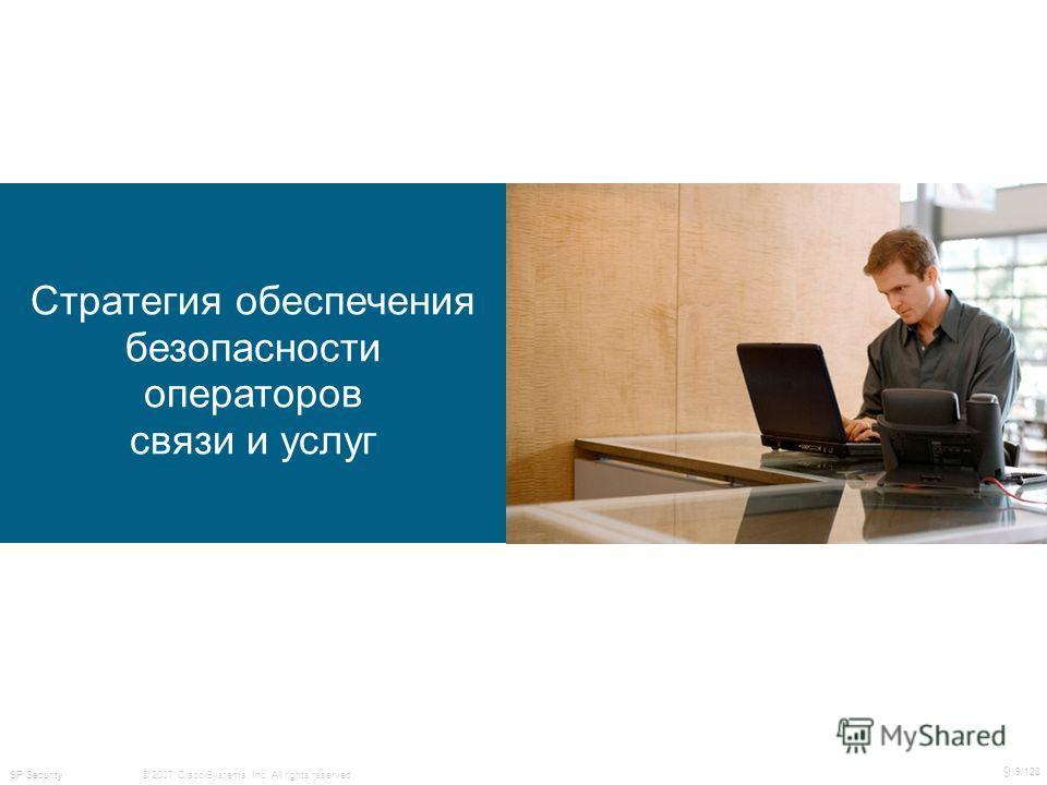 © 2007 Cisco Systems, Inc. All rights reserved. 9 9/128 SP Security Стратегия обеспечения безопасности операторов связи и услуг