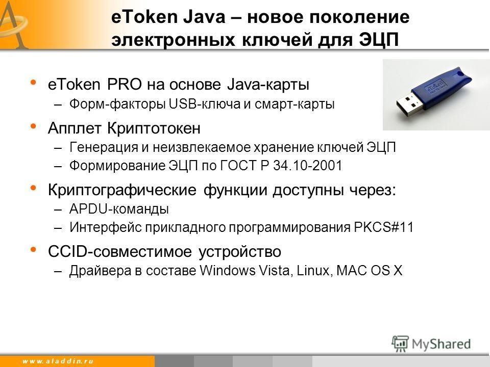 w w w. a l a d d i n. r u eToken Java – новое поколение электронных ключей для ЭЦП eToken PRO на основе Java-карты –Форм-факторы USB-ключа и смарт-карты Апплет Криптотокен –Генерация и неизвлекаемое хранение ключей ЭЦП –Формирование ЭЦП по ГОСТ Р 34.