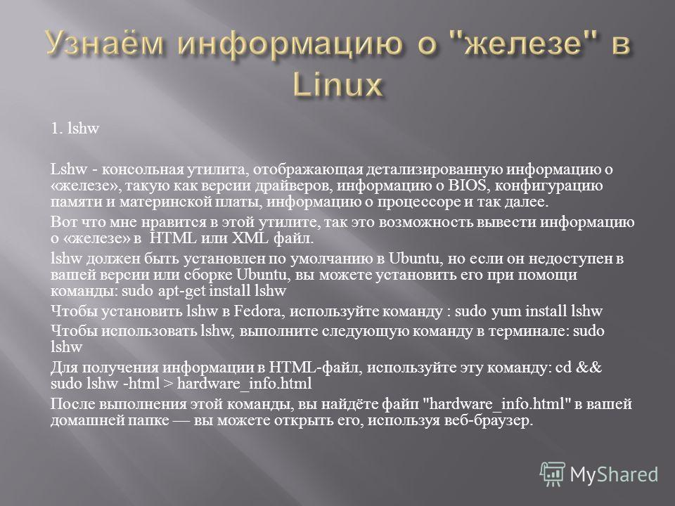 1. lshw Lshw - консольная утилита, отображающая детализированную информацию о « железе », такую как версии драйверов, информацию о BIOS, конфигурацию памяти и материнской платы, информацию о процессоре и так далее. Вот что мне нравится в этой утилите