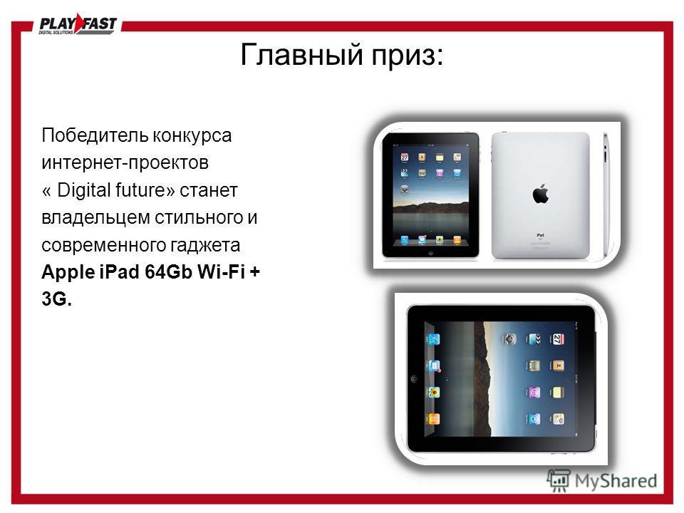 Главный приз: Победитель конкурса интернет-проектов « Digital future» станет владельцем стильного и современного гаджета Apple iPad 64Gb Wi-Fi + 3G.