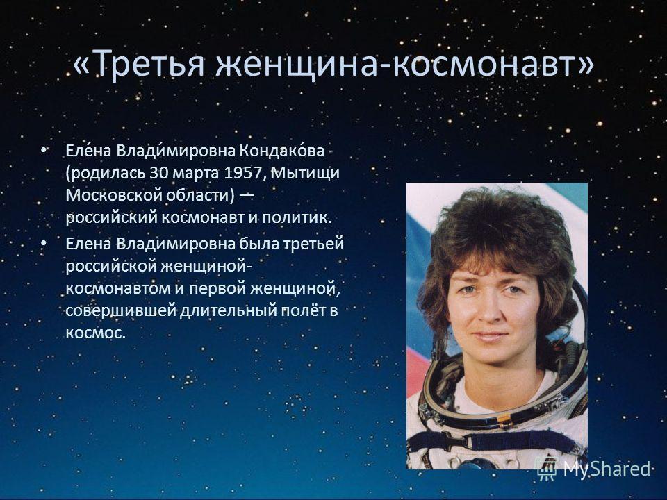«Третья женщина-космонавт» Еле́на Влади́мировна Кондако́ва (родилась 30 марта 1957, Мытищи Московской области) российский космонавт и политик. Елена Владимировна была третьей российской женщиной- космонавтом и первой женщиной, совершившей длительный
