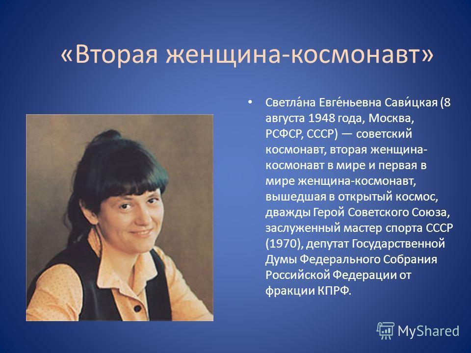«Вторая женщина-космонавт» Светла́на Евге́ньевна Сави́цкая (8 августа 1948 года, Москва, РСФСР, СССР) советский космонавт, вторая женщина- космонавт в мире и первая в мире женщина-космонавт, вышедшая в открытый космос, дважды Герой Советского Союза,