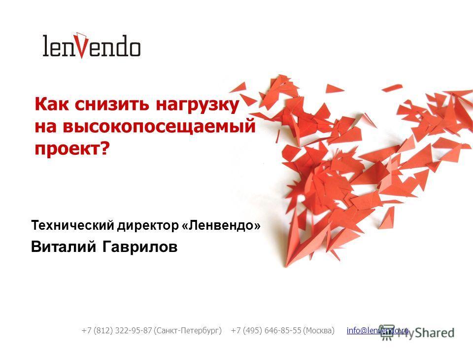 Как снизить нагрузку на высокопосещаемый проект? Технический директор «Ленвендо» Виталий Гаврилов +7 (812) 322-95-87 (Санкт-Петербург) +7 (495) 646-85-55 (Москва) info@lenvendo.ruinfo@lenvendo.ru