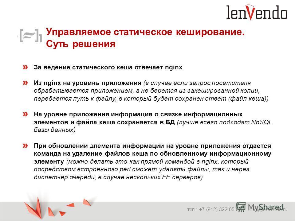 Управляемое статическое кеширование. Суть решения тел.: +7 (812) 322-95-87 info@lenvendo.ru За ведение статического кеша отвечает nginx Из nginx на уровень приложения (в случае если запрос посетителя обрабатывается приложением, а не берется из закеши