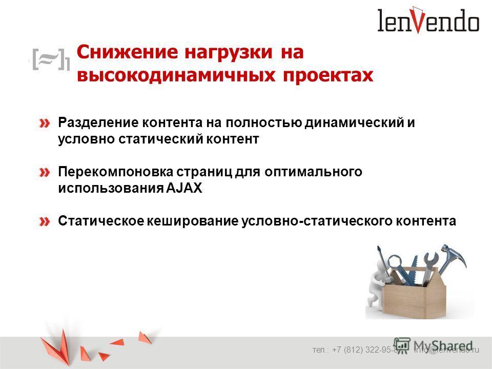 Снижение нагрузки на высокодинамичных проектах тел.: +7 (812) 322-95-87 info@lenvendo.ru Разделение контента на полностью динамический и условно статический контент Перекомпоновка страниц для оптимального использования AJAX Статическое кеширование ус