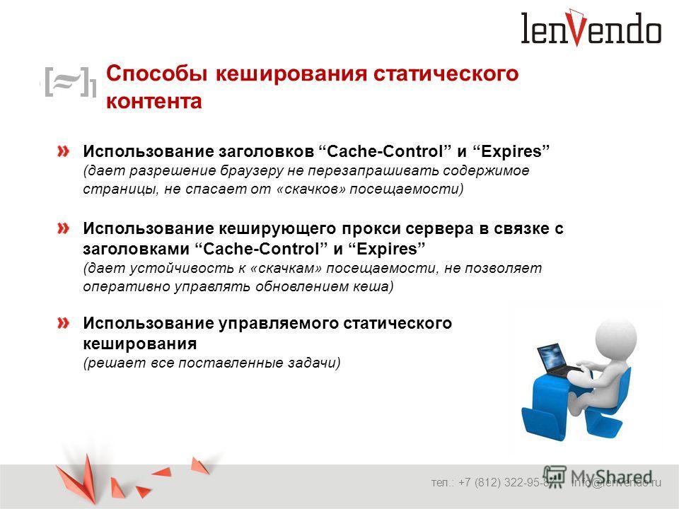 Способы кеширования статического контента тел.: +7 (812) 322-95-87 info@lenvendo.ru Использование заголовков Cache-Control и Expires (дает разрешение браузеру не перезапрашивать содержимое страницы, не спасает от «скачков» посещаемости) Использование