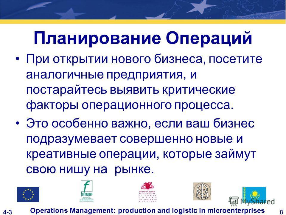 4-38 Operations Management: production and logistic in microenterprises Планирование Операций При открытии нового бизнеса, посетите аналогичные предприятия, и постарайтесь выявить критические факторы операционного процесса. Это особенно важно, если в