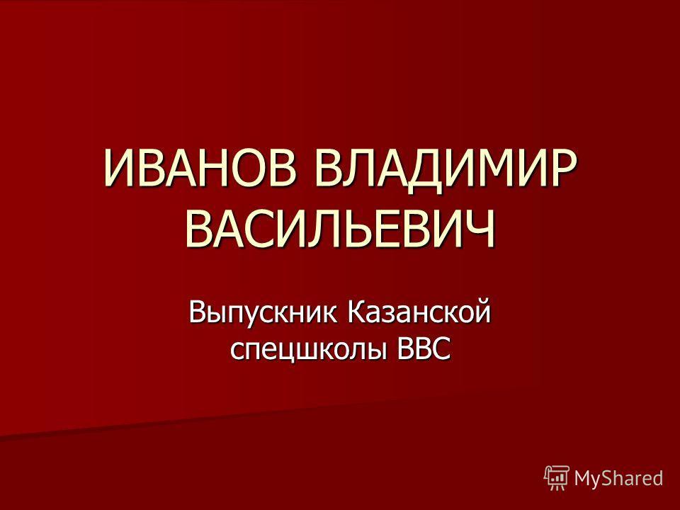 ИВАНОВ ВЛАДИМИР ВАСИЛЬЕВИЧ Выпускник Казанской спецшколы ВВС