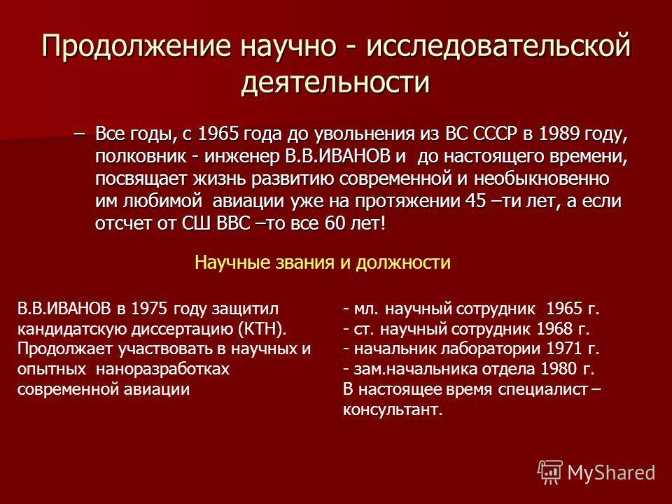 Продолжение научно - исследовательской деятельности –В–В–В–Все годы, с 1965 года до увольнения из ВС СССР в 1989 году, полковник - инженер В.В.ИВАНОВ и до настоящего времени, посвящает жизнь развитию современной и необыкновенно им любимой авиации уже