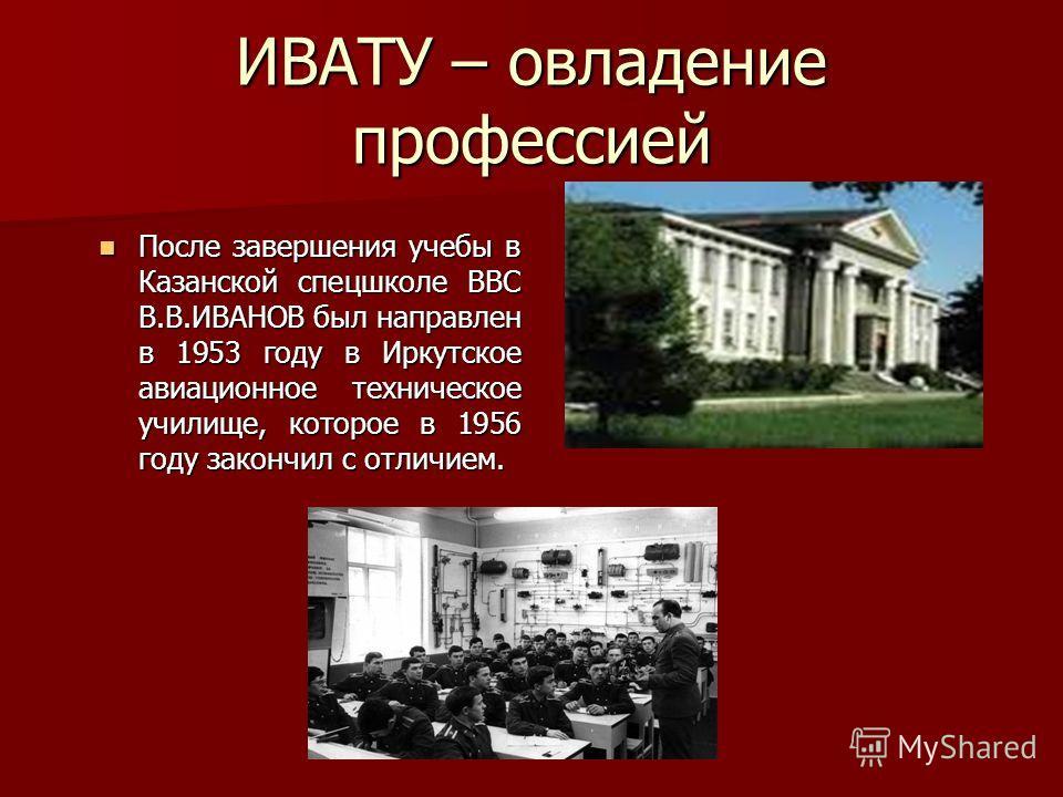 ИВАТУ – овладение профессией После завершения учебы в Казанской спецшколе ВВС В.В.ИВАНОВ был направлен в 1953 году в Иркутское авиационное техническое училище, которое в 1956 году закончил с отличием. После завершения учебы в Казанской спецшколе ВВС