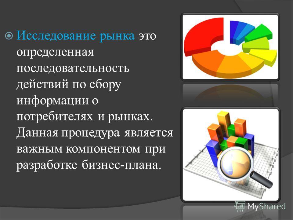 Исследование рынка это определенная последовательность действий по сбору информации о потребителях и рынках. Данная процедура является важным компонентом при разработке бизнес-плана.