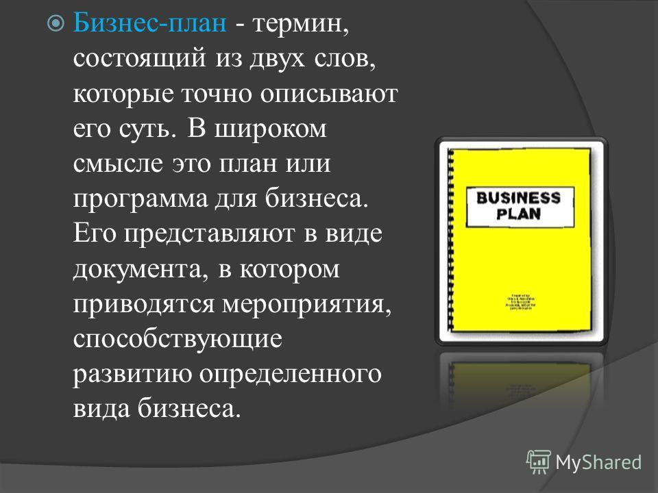 Бизнес-план - термин, состоящий из двух слов, которые точно описывают его суть. В широком смысле это план или программа для бизнеса. Его представляют в виде документа, в котором приводятся мероприятия, способствующие развитию определенного вида бизне