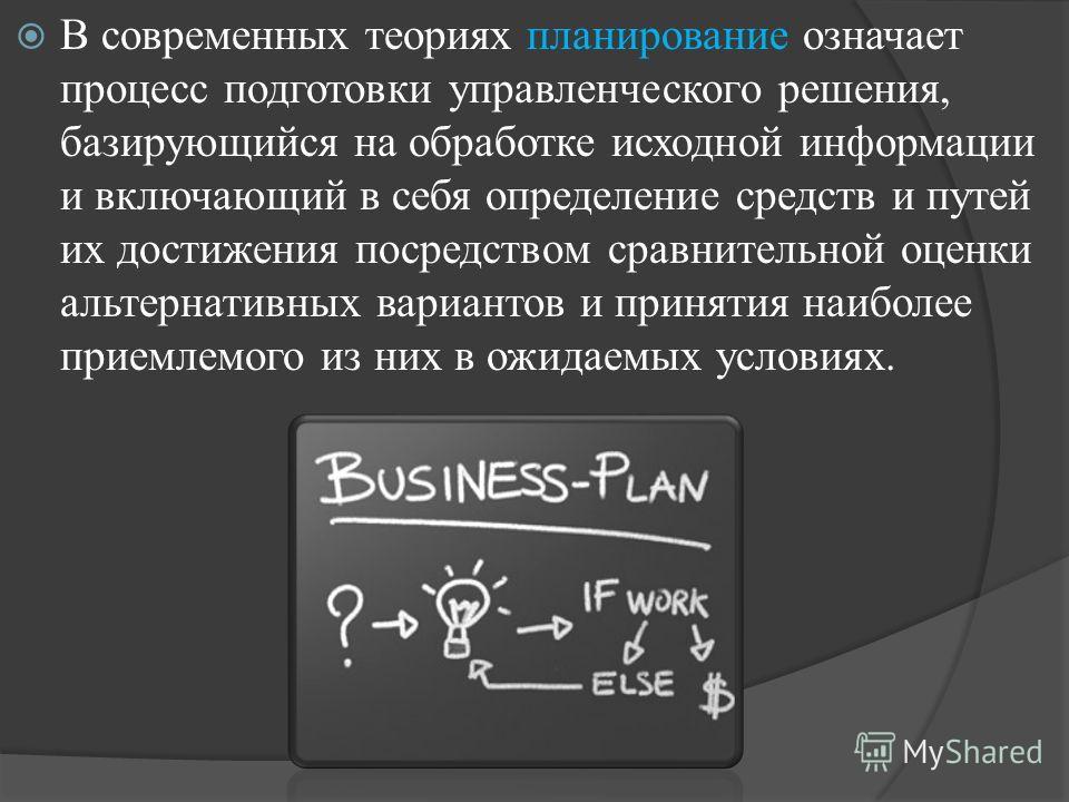 В современных теориях планирование означает процесс подготовки управленческого решения, базирующийся на обработке исходной информации и включающий в себя определение средств и путей их достижения посредством сравнительной оценки альтернативных вариан