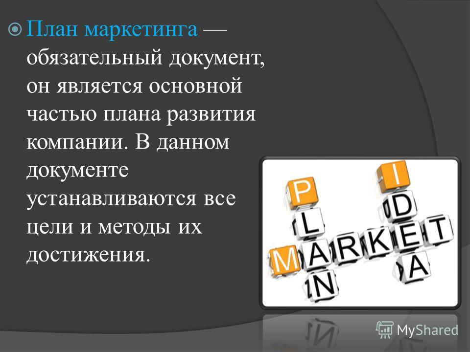 План маркетинга обязательный документ, он является основной частью плана развития компании. В данном документе устанавливаются все цели и методы их достижения.