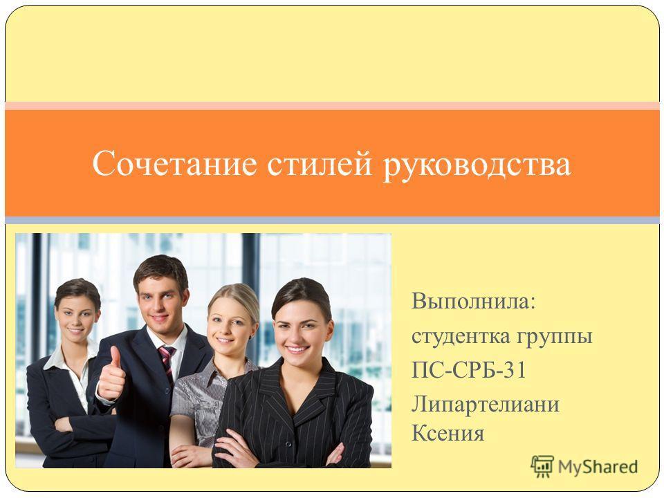 Выполнила: студентка группы ПС-СРБ-31 Липартелиани Ксения Сочетание стилей руководства