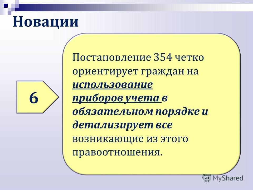 Новации 6 Постановление 354 четко ориентирует граждан на использование приборов учета в обязательном порядке и детализирует все возникающие из этого правоотношения.