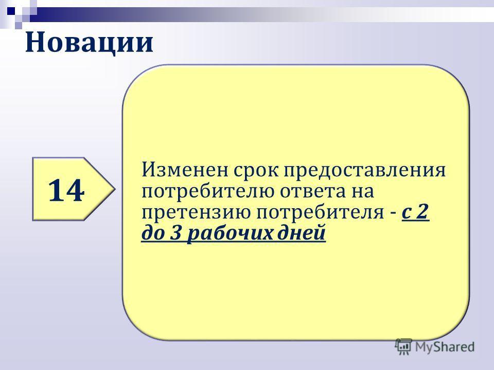 Новации 14 Изменен срок предоставления потребителю ответа на претензию потребителя - с 2 до 3 рабочих дней