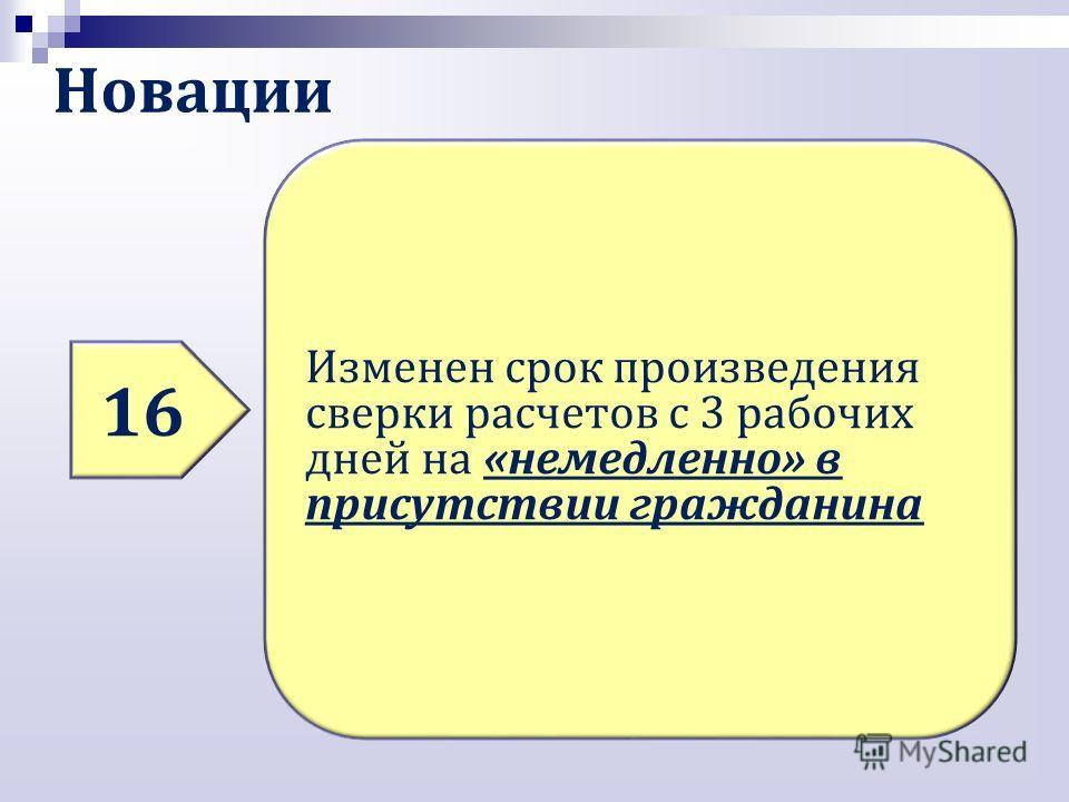 Новации 16 Изменен срок произведения сверки расчетов с 3 рабочих дней на «немедленно» в присутствии гражданина