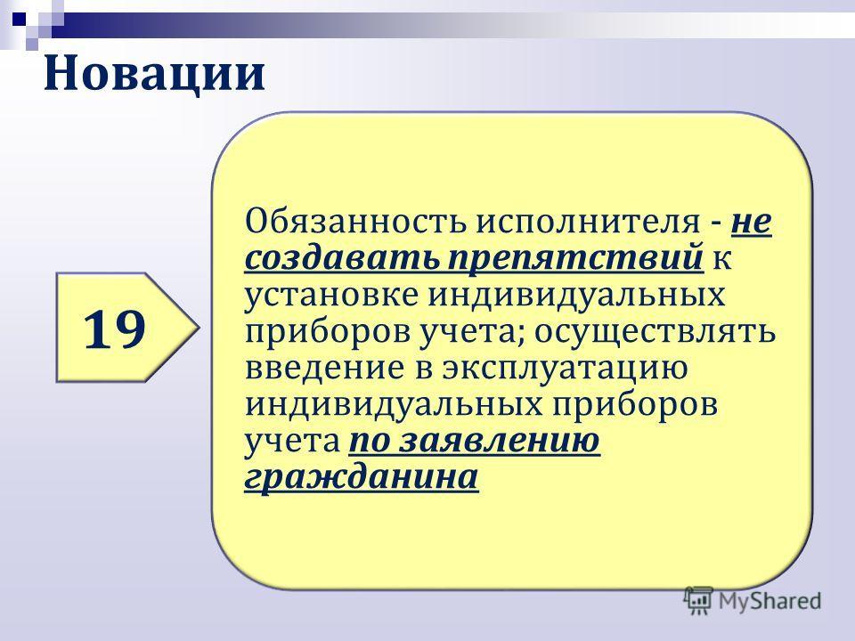 Новации 19 Обязанность исполнителя - не создавать препятствий к установке индивидуальных приборов учета; осуществлять введение в эксплуатацию индивидуальных приборов учета по заявлению гражданина