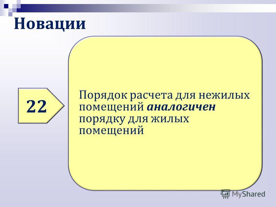 Новации 22 Порядок расчета для нежилых помещений аналогичен порядку для жилых помещений