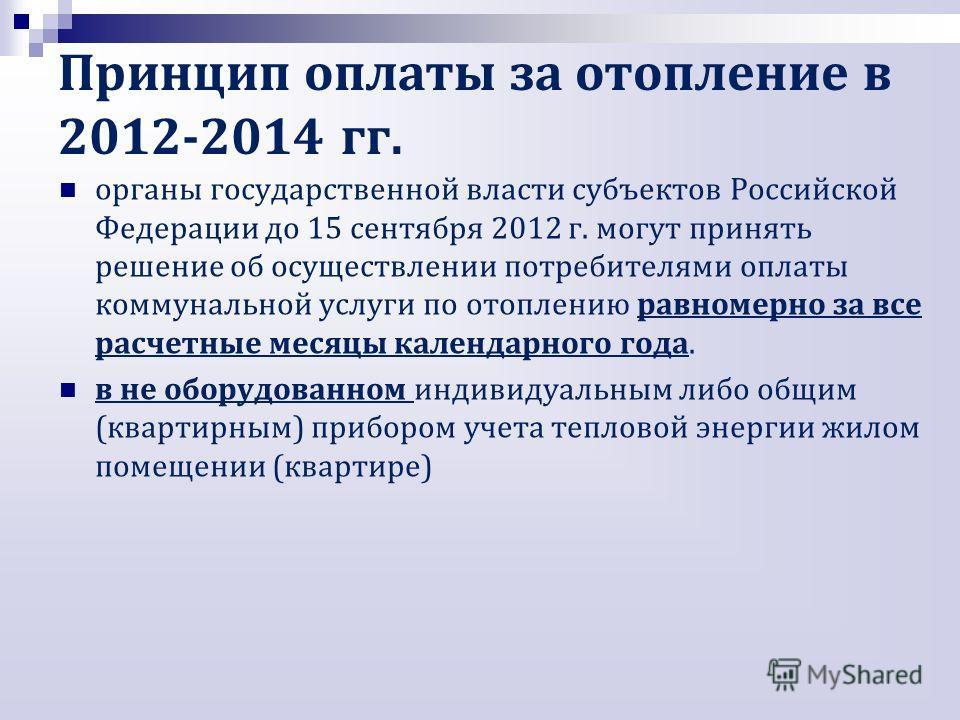 органы государственной власти субъектов Российской Федерации до 15 сентября 2012 г. могут принять решение об осуществлении потребителями оплаты коммунальной услуги по отоплению равномерно за все расчетные месяцы календарного года. в не оборудованном
